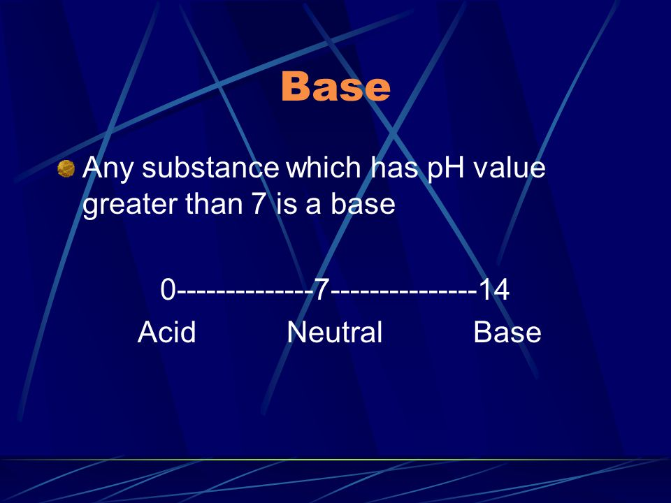 Base Any substance which has pH value greater than 7 is a base 0--------------7---------------14 Acid Neutral Base