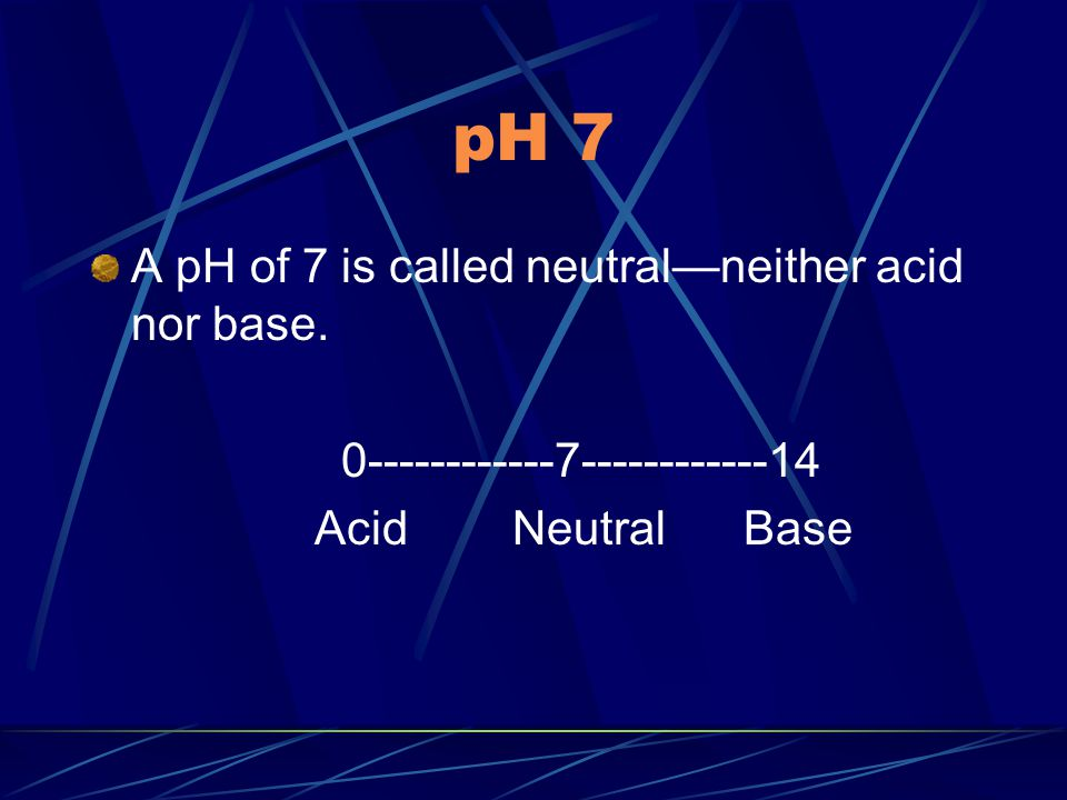 pH 7 A pH of 7 is called neutral—neither acid nor base.