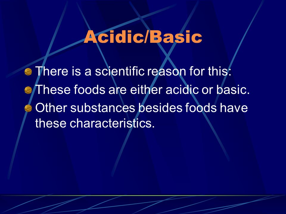 Acidic/Basic There is a scientific reason for this: These foods are either acidic or basic.