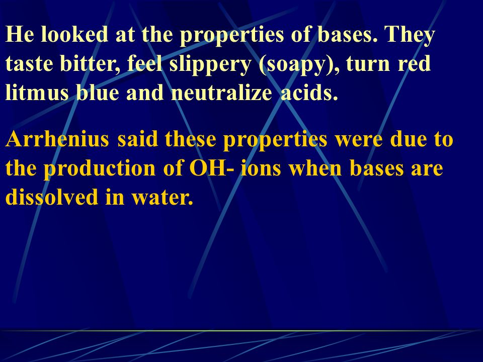 He looked at the properties of bases. They taste bitter, feel slippery (soapy), turn red litmus blue and neutralize acids. Arrhenius said these proper