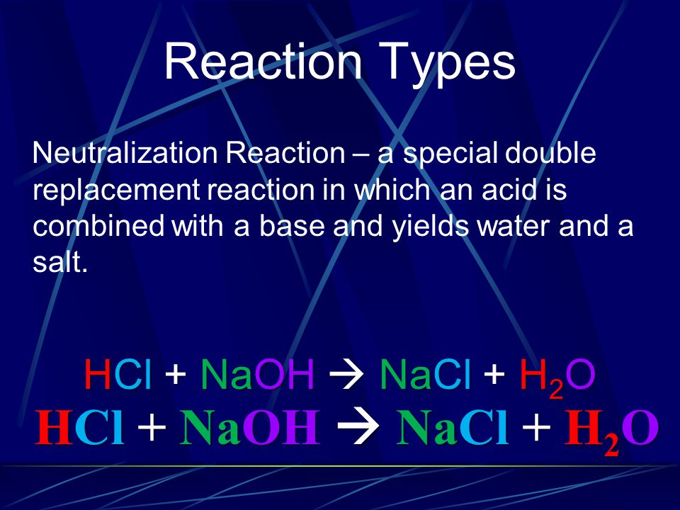 Reaction Types Neutralization Reaction – a special double replacement reaction in which an acid is combined with a base and yields water and a salt. H