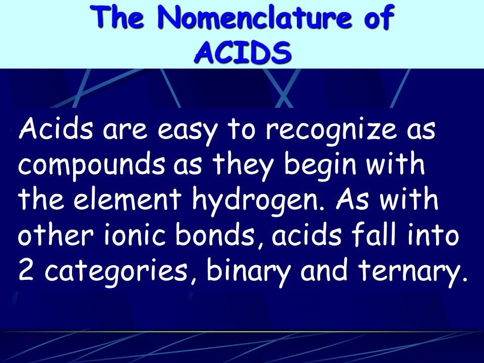 Acids are easy to recognize as compounds as they begin with the element hydrogen. As with other ionic bonds, acids fall into 2 categories, binary and