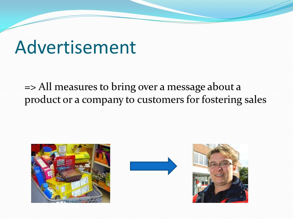 Advertisement => All measures to bring over a message about a product or a company to customers for fostering sales