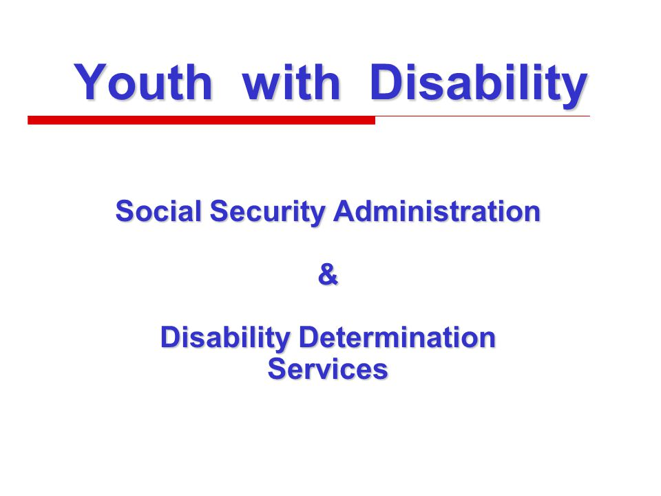 Youth with Disability Social Security Administration & Disability Determination Services