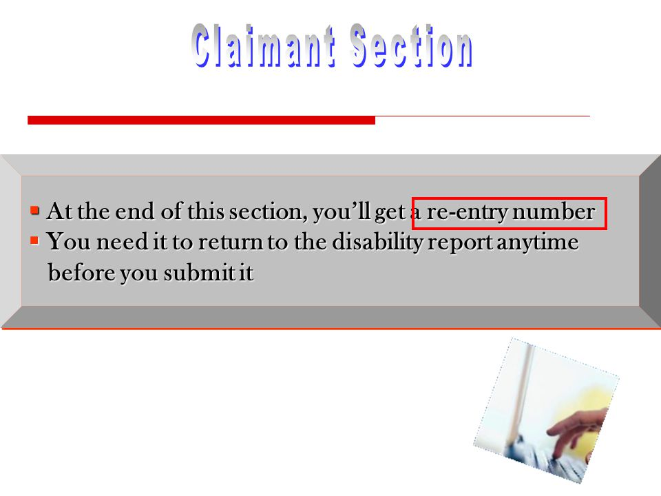  At the end of this section, you'll get a re-entry number  You need it to return to the disability report anytime before you submit it  At the end of this section, you'll get a re-entry number  You need it to return to the disability report anytime before you submit it
