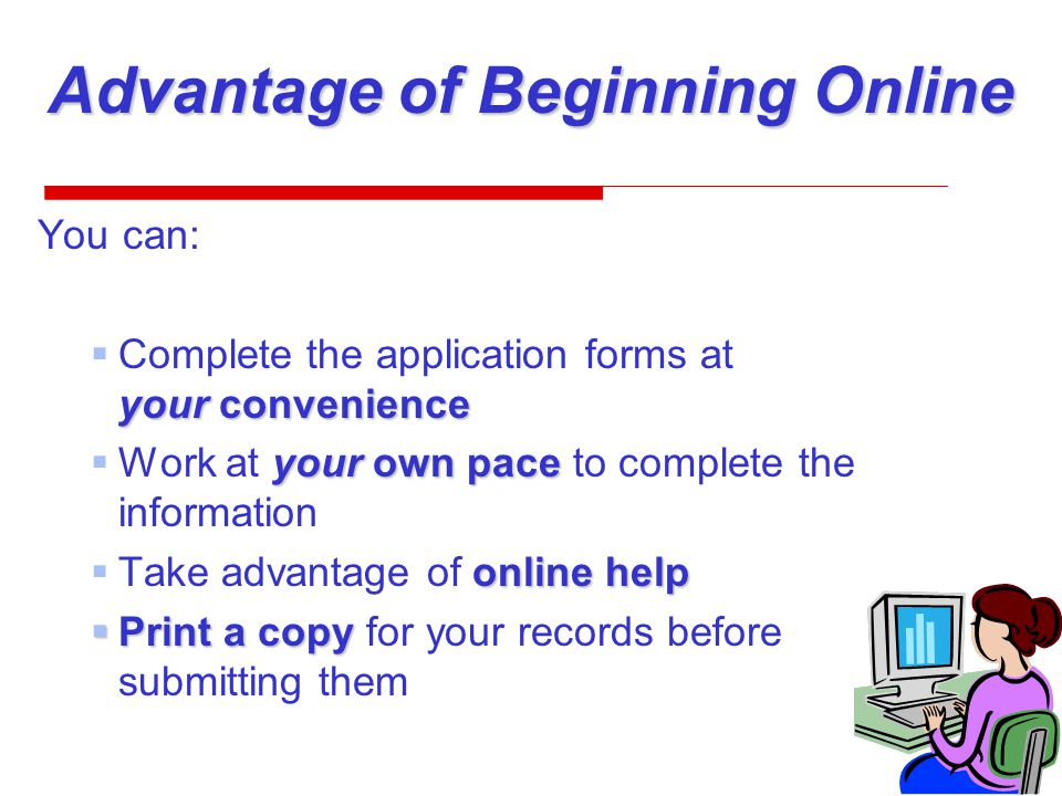 Advantage of Beginning Online You can: your convenience  Complete the application forms at your convenience your own pace  Work at your own pace to complete the information online help  Take advantage of online help  Print a copy  Print a copy for your records before submitting them