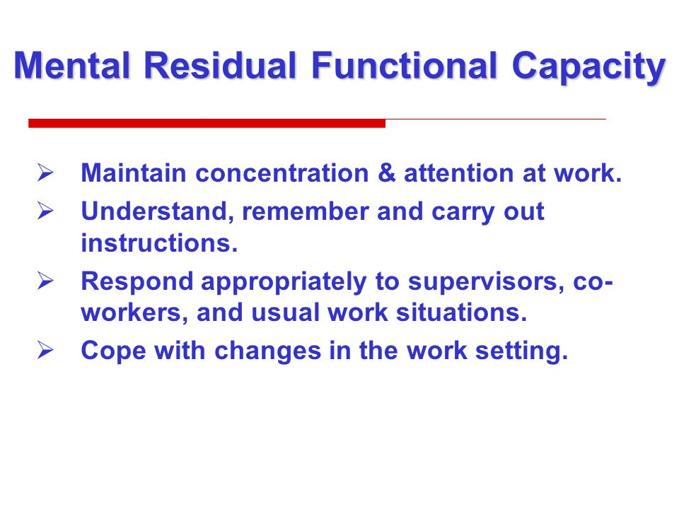 Mental Residual Functional Capacity  Maintain concentration & attention at work.
