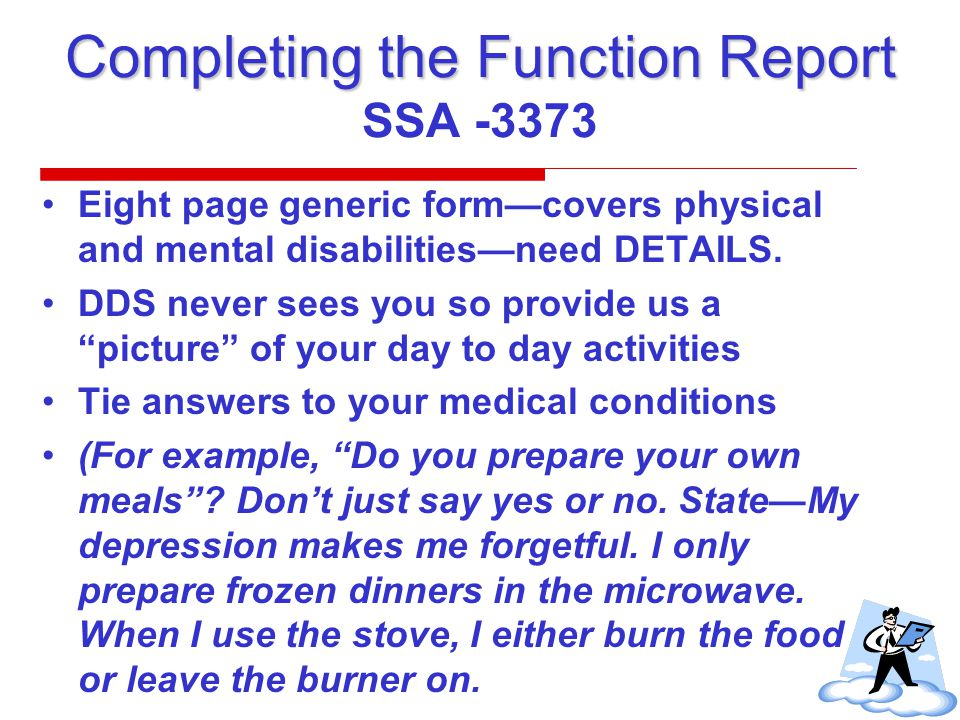 Completing the Function Report Completing the Function Report SSA -3373 Eight page generic form—covers physical and mental disabilities—need DETAILS.