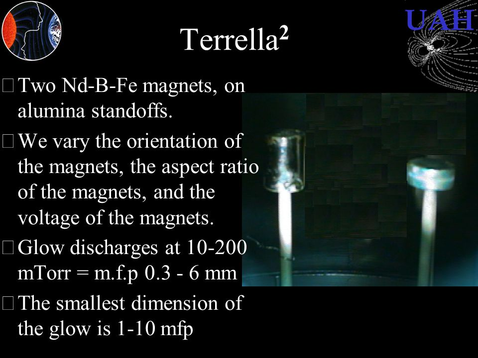 UAH Terrella 2 •Two Nd-B-Fe magnets, on alumina standoffs. •We vary the orientation of the magnets, the aspect ratio of the magnets, and the voltage o