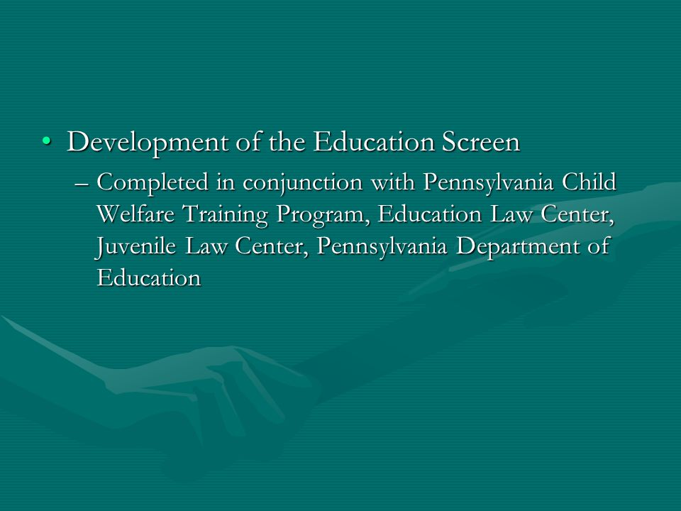 Development of the Education ScreenDevelopment of the Education Screen –Completed in conjunction with Pennsylvania Child Welfare Training Program, Education Law Center, Juvenile Law Center, Pennsylvania Department of Education