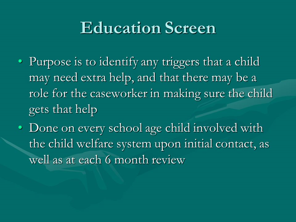 Education Screen Purpose is to identify any triggers that a child may need extra help, and that there may be a role for the caseworker in making sure the child gets that helpPurpose is to identify any triggers that a child may need extra help, and that there may be a role for the caseworker in making sure the child gets that help Done on every school age child involved with the child welfare system upon initial contact, as well as at each 6 month reviewDone on every school age child involved with the child welfare system upon initial contact, as well as at each 6 month review