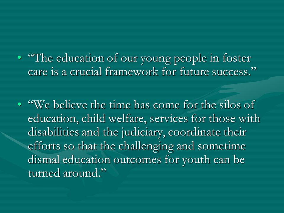 The education of our young people in foster care is a crucial framework for future success. The education of our young people in foster care is a crucial framework for future success. We believe the time has come for the silos of education, child welfare, services for those with disabilities and the judiciary, coordinate their efforts so that the challenging and sometime dismal education outcomes for youth can be turned around. We believe the time has come for the silos of education, child welfare, services for those with disabilities and the judiciary, coordinate their efforts so that the challenging and sometime dismal education outcomes for youth can be turned around.