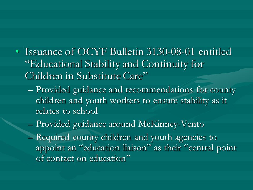 Issuance of OCYF Bulletin 3130-08-01 entitled Educational Stability and Continuity for Children in Substitute Care Issuance of OCYF Bulletin 3130-08-01 entitled Educational Stability and Continuity for Children in Substitute Care –Provided guidance and recommendations for county children and youth workers to ensure stability as it relates to school –Provided guidance around McKinney-Vento –Required county children and youth agencies to appoint an education liaison as their central point of contact on education