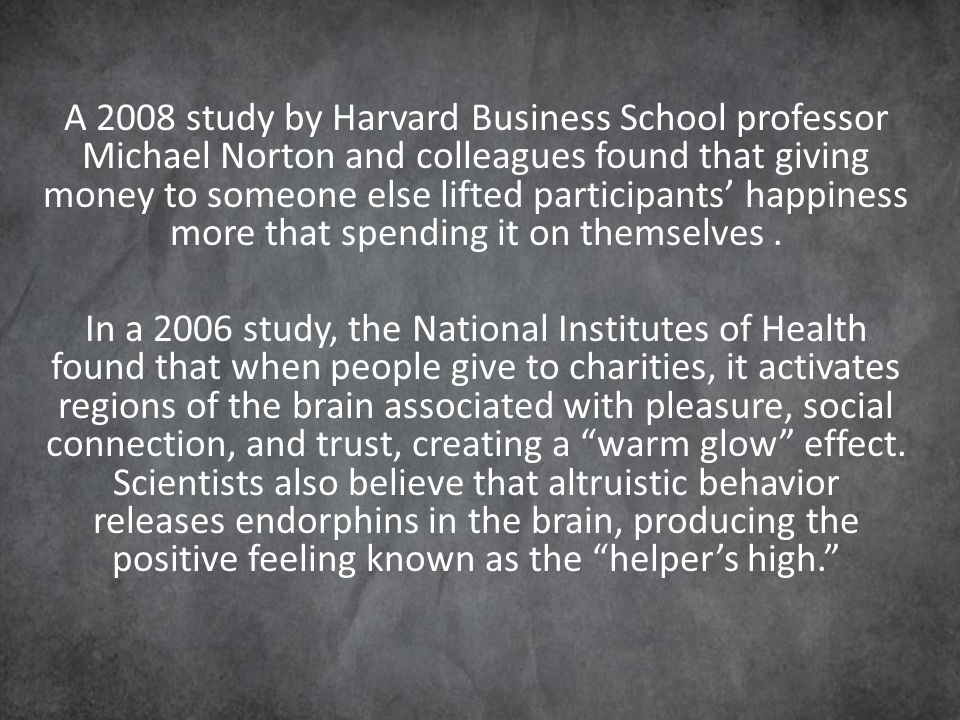 A 2008 study by Harvard Business School professor Michael Norton and colleagues found that giving money to someone else lifted participants' happiness more that spending it on themselves.
