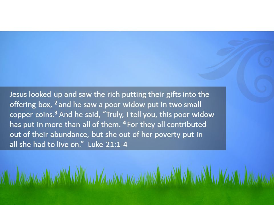 Jesus looked up and saw the rich putting their gifts into the offering box, 2 and he saw a poor widow put in two small copper coins.