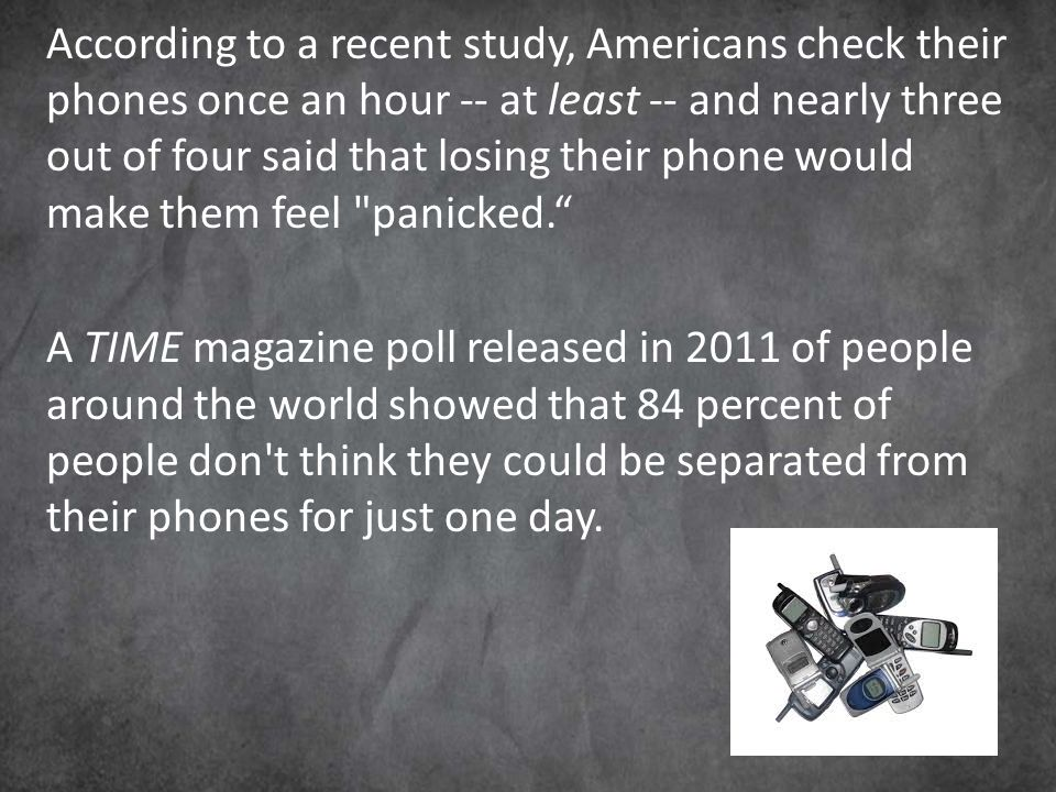 According to a recent study, Americans check their phones once an hour -- at least -- and nearly three out of four said that losing their phone would make them feel panicked. A TIME magazine poll released in 2011 of people around the world showed that 84 percent of people don t think they could be separated from their phones for just one day.