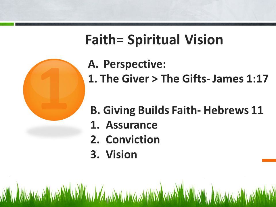 Faith= Spiritual Vision 1 A.Perspective: 1. The Giver > The Gifts- James 1:17 B.