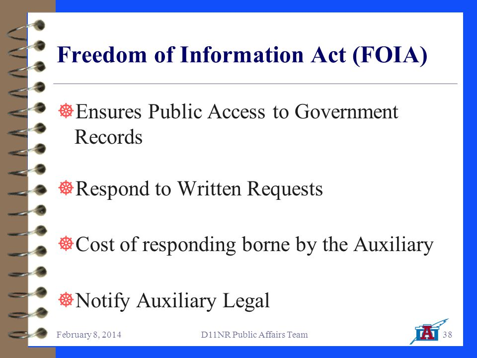 February 8, 2014D11NR Public Affairs Team38 Freedom of Information Act (FOIA)  Ensures Public Access to Government Records  Respond to Written Requests  Cost of responding borne by the Auxiliary  Notify Auxiliary Legal