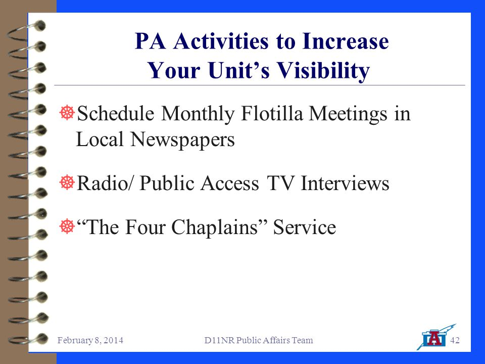 February 8, 2014D11NR Public Affairs Team42 PA Activities to Increase Your Unit's Visibility  Schedule Monthly Flotilla Meetings in Local Newspapers  Radio/ Public Access TV Interviews  The Four Chaplains Service
