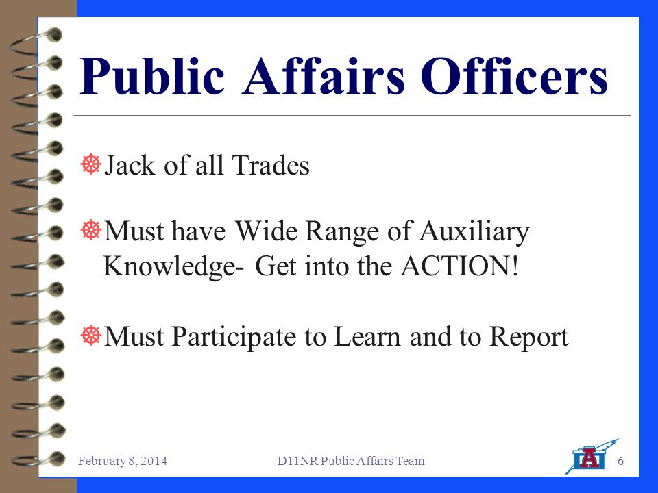 February 8, 2014D11NR Public Affairs Team6 Public Affairs Officers  Jack of all Trades  Must have Wide Range of Auxiliary Knowledge- Get into the ACTION.