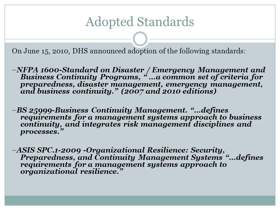 Adopted Standards On June 15, 2010, DHS announced adoption of the following standards: –NFPA 1600-Standard on Disaster / Emergency Management and Business Continuity Programs, …a common set of criteria for preparedness, disaster management, emergency management, and business continuity. (2007 and 2010 editions) –BS 25999-Business Continuity Management.