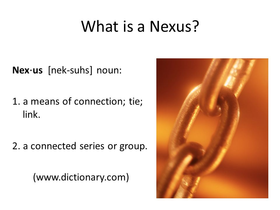 What is a Nexus? Nex ⋅ us [nek-suhs] noun: 1. a means of connection; tie; link. 2. a connected series or group. (www.dictionary.com)