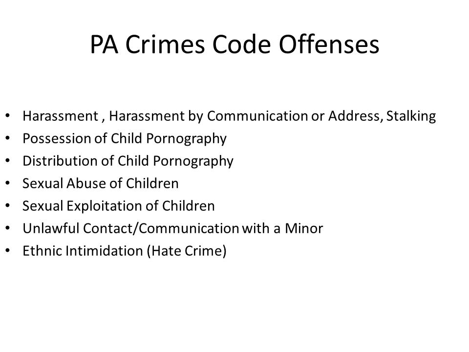 PA Crimes Code Offenses Harassment, Harassment by Communication or Address, Stalking Possession of Child Pornography Distribution of Child Pornography