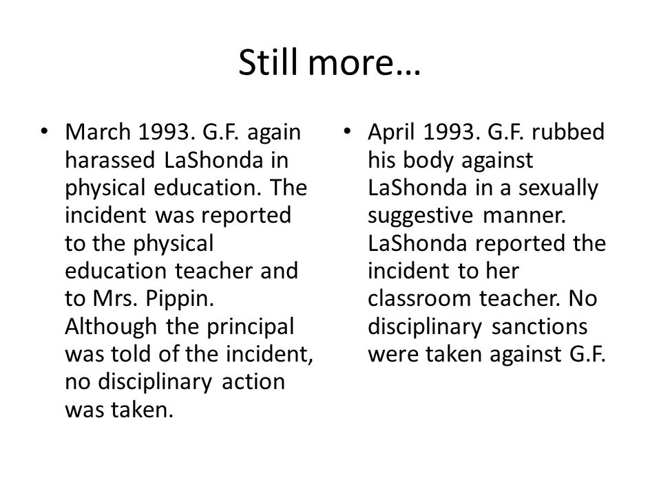 Still more… March 1993. G.F. again harassed LaShonda in physical education. The incident was reported to the physical education teacher and to Mrs. Pi