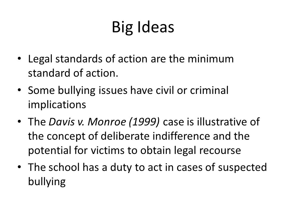 Big Ideas Legal standards of action are the minimum standard of action. Some bullying issues have civil or criminal implications The Davis v. Monroe (