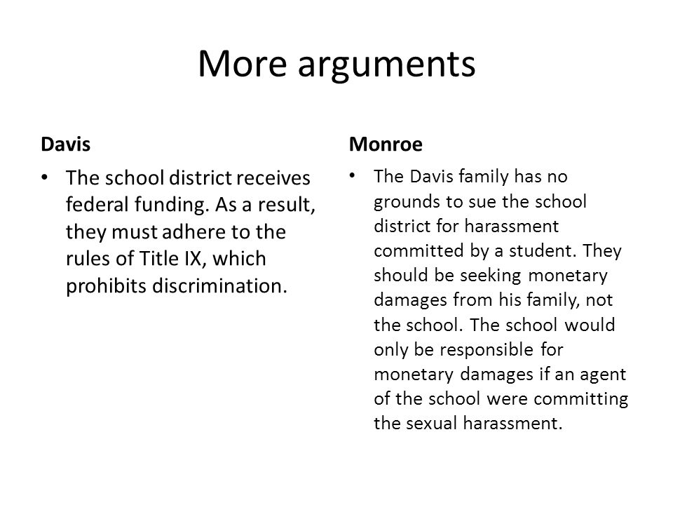 More arguments Davis The school district receives federal funding. As a result, they must adhere to the rules of Title IX, which prohibits discriminat