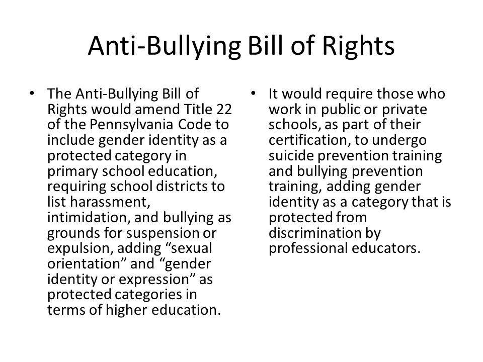 Anti-Bullying Bill of Rights The Anti-Bullying Bill of Rights would amend Title 22 of the Pennsylvania Code to include gender identity as a protected