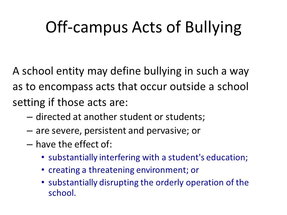 A school entity may define bullying in such a way as to encompass acts that occur outside a school setting if those acts are: – directed at another st