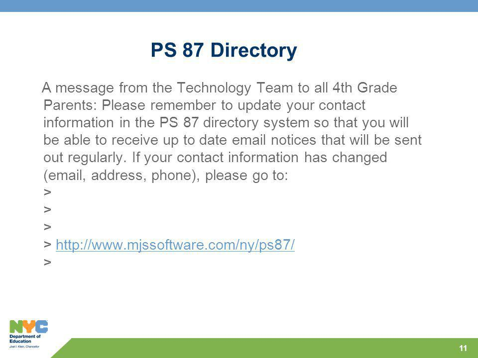 PS 87 Directory A message from the Technology Team to all 4th Grade Parents: Please remember to update your contact information in the PS 87 directory system so that you will be able to receive up to date email notices that will be sent out regularly.