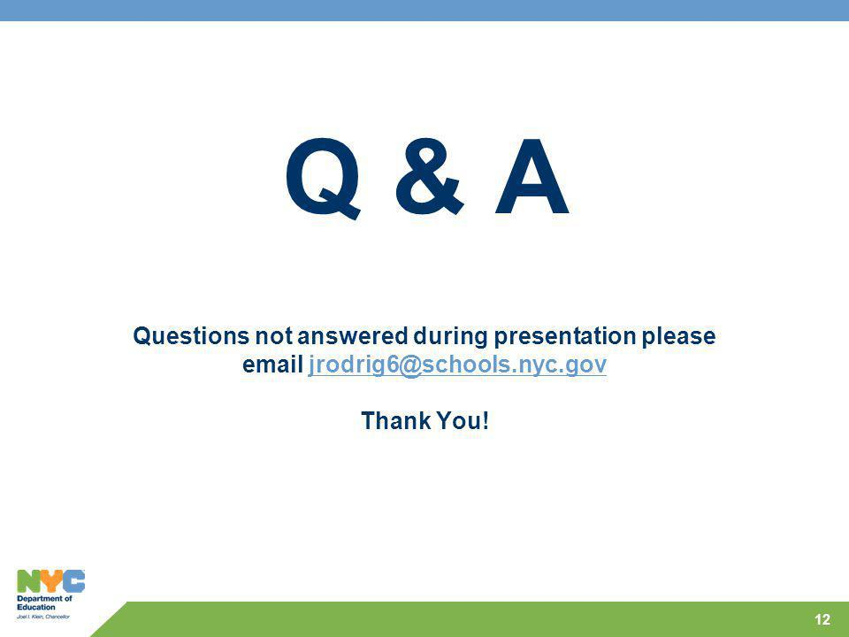 12 Q & A Questions not answered during presentation please email jrodrig6@schools.nyc.gov Thank You!jrodrig6@schools.nyc.gov