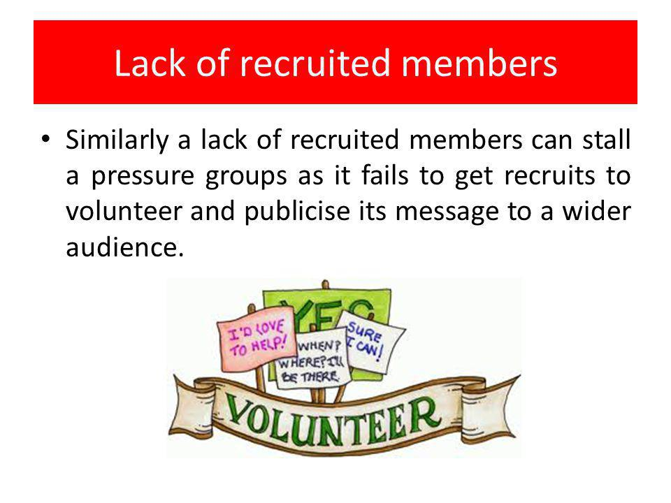 Lack of recruited members Similarly a lack of recruited members can stall a pressure groups as it fails to get recruits to volunteer and publicise its