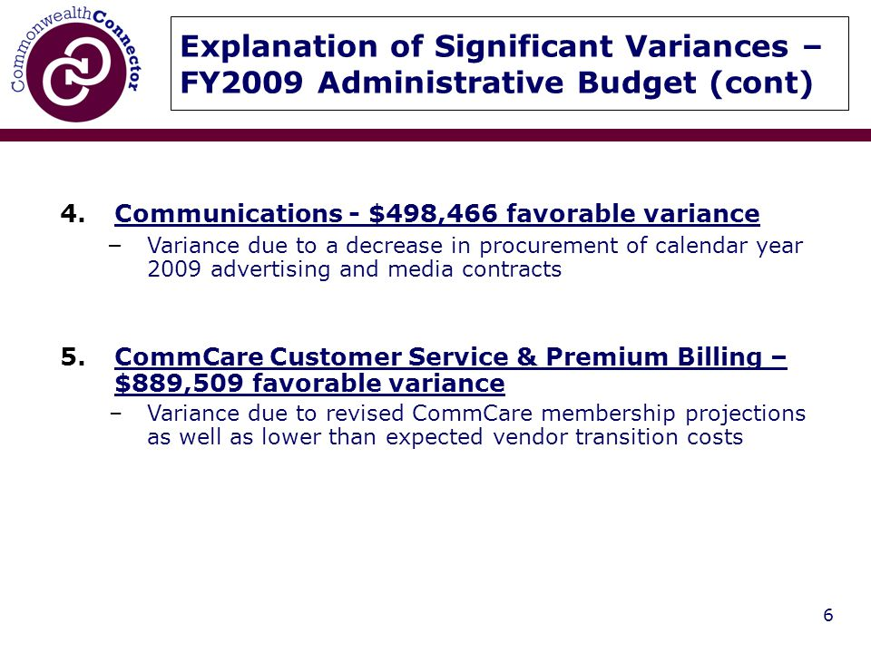 6 Explanation of Significant Variances – FY2009 Administrative Budget (cont) 4.Communications - $498,466 favorable variance – Variance due to a decrease in procurement of calendar year 2009 advertising and media contracts 5.CommCare Customer Service & Premium Billing – $889,509 favorable variance –Variance due to revised CommCare membership projections as well as lower than expected vendor transition costs