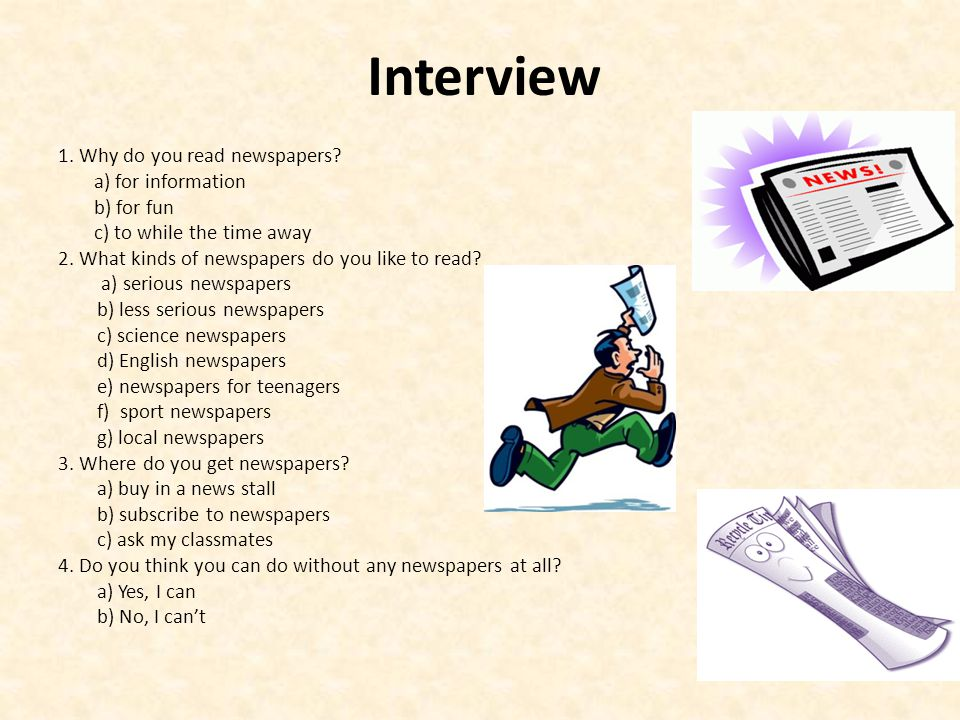 Interview 1. Why do you read newspapers? a) for information b) for fun c) to while the time away 2. What kinds of newspapers do you like to read? a) s