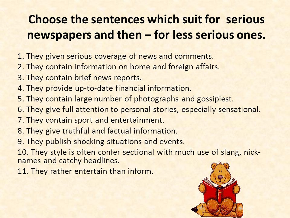 Choose the sentences which suit for serious newspapers and then – for less serious ones. 1. They given serious coverage of news and comments. 2. They
