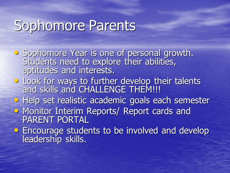 Sophomore Parents Sophomore Year is one of personal growth. Students need to explore their abilities, aptitudes and interests. Sophomore Year is one o