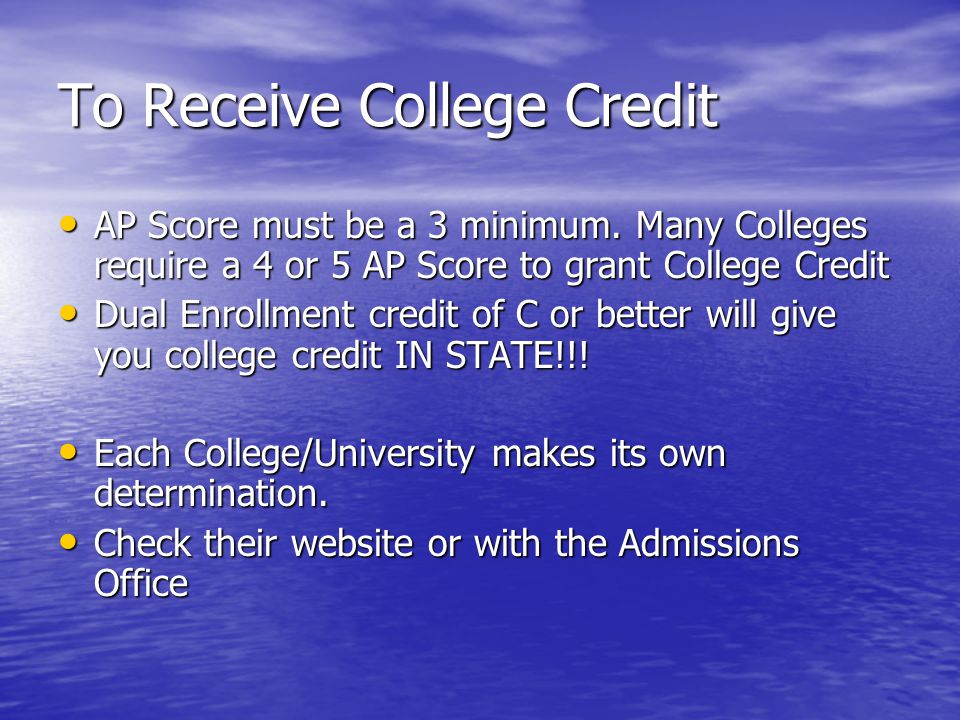 To Receive College Credit AP Score must be a 3 minimum. Many Colleges require a 4 or 5 AP Score to grant College Credit AP Score must be a 3 minimum.