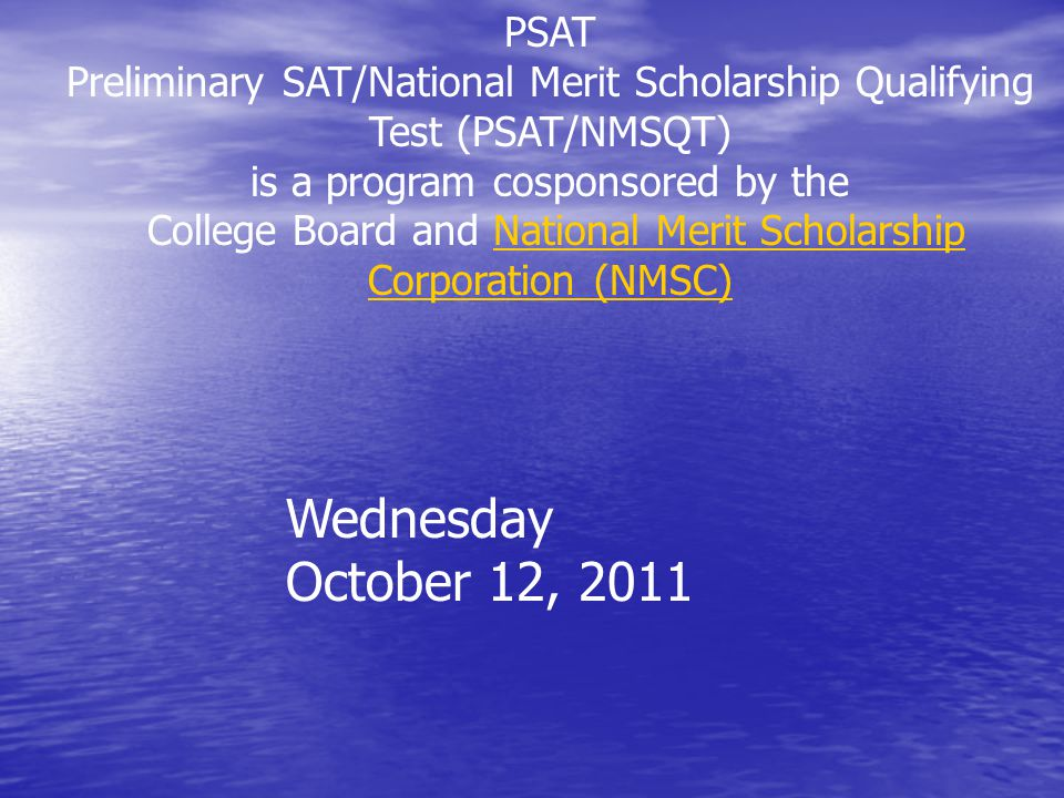 PSAT Preliminary SAT/National Merit Scholarship Qualifying Test (PSAT/NMSQT) is a program cosponsored by the College Board and National Merit Scholarship Corporation (NMSC)National Merit Scholarship Corporation (NMSC) Wednesday October 12, 2011