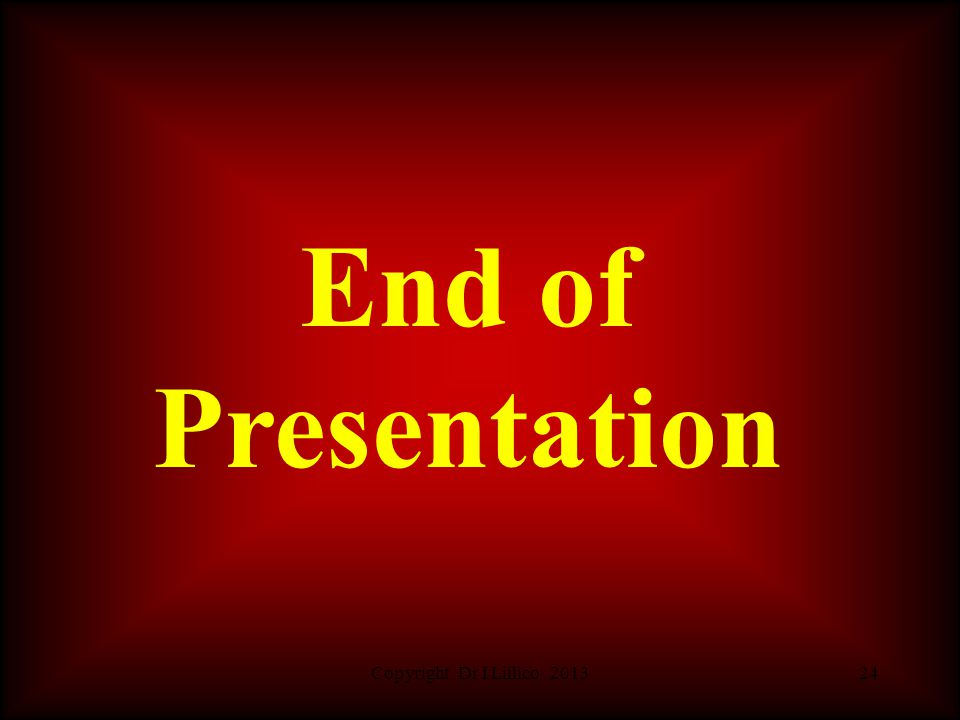Copyright Dr I Lillico 201324 End of Presentation