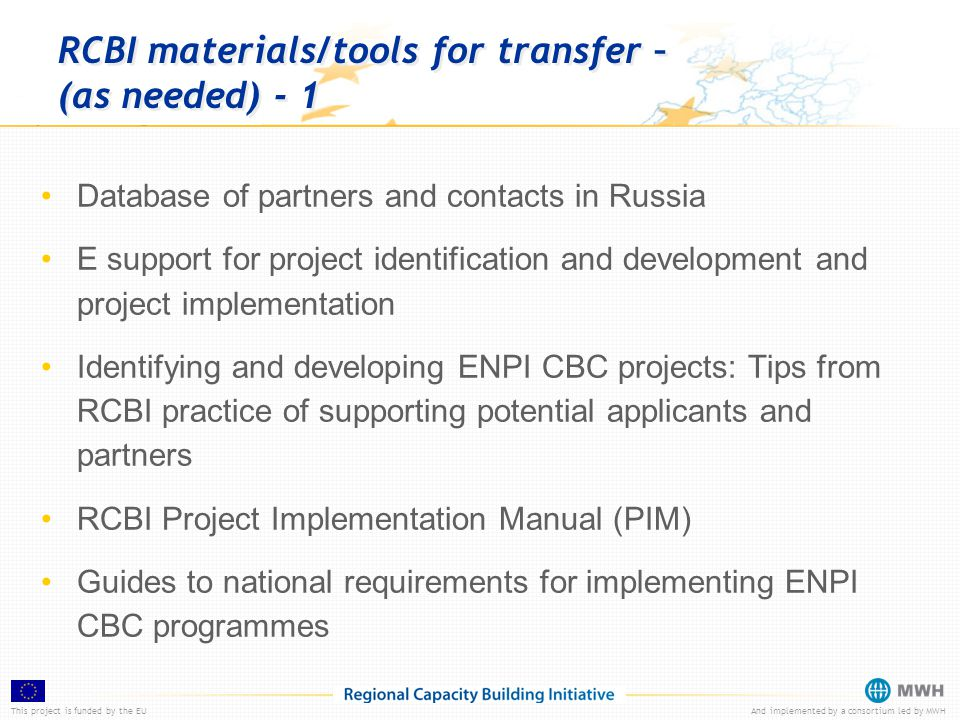 This project is funded by the EUAnd implemented by a consortium led by MWH RCBI materials/tools for transfer – (as needed) - 1 Database of partners and contacts in Russia E support for project identification and development and project implementation Identifying and developing ENPI CBC projects: Tips from RCBI practice of supporting potential applicants and partners RCBI Project Implementation Manual (PIM) Guides to national requirements for implementing ENPI CBC programmes