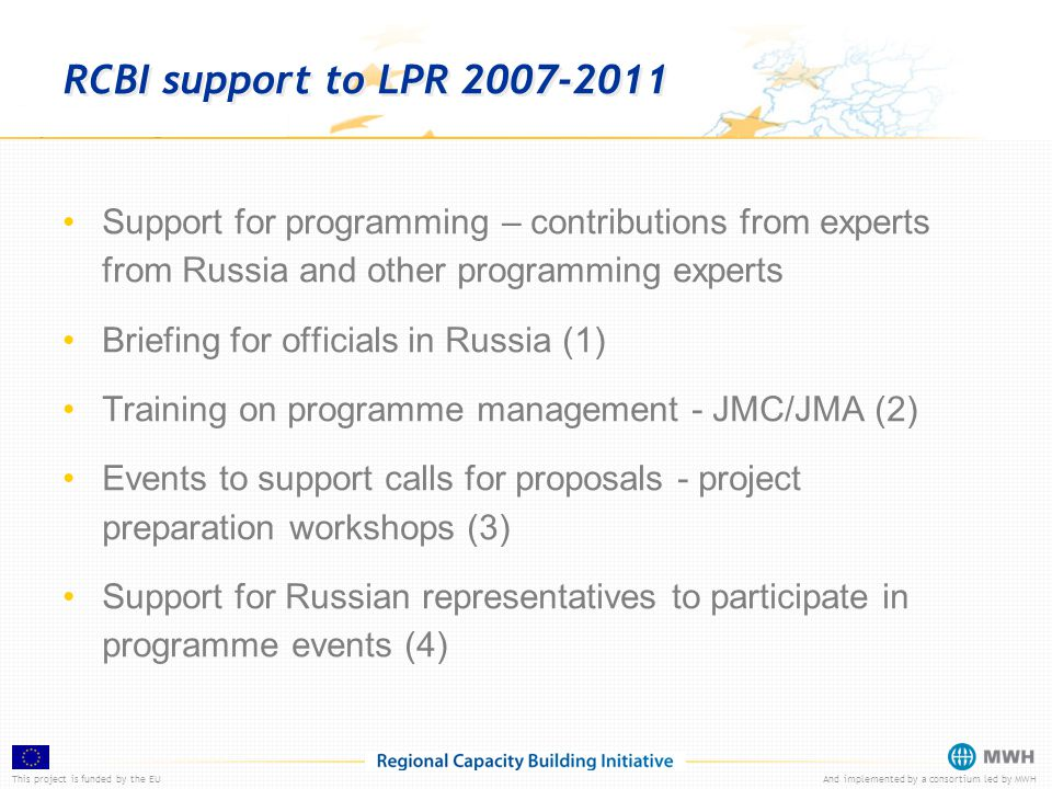 This project is funded by the EUAnd implemented by a consortium led by MWH RCBI support to LPR 2007-2011 Support for programming – contributions from experts from Russia and other programming experts Briefing for officials in Russia (1) Training on programme management - JMC/JMA (2) Events to support calls for proposals - project preparation workshops (3) Support for Russian representatives to participate in programme events (4)