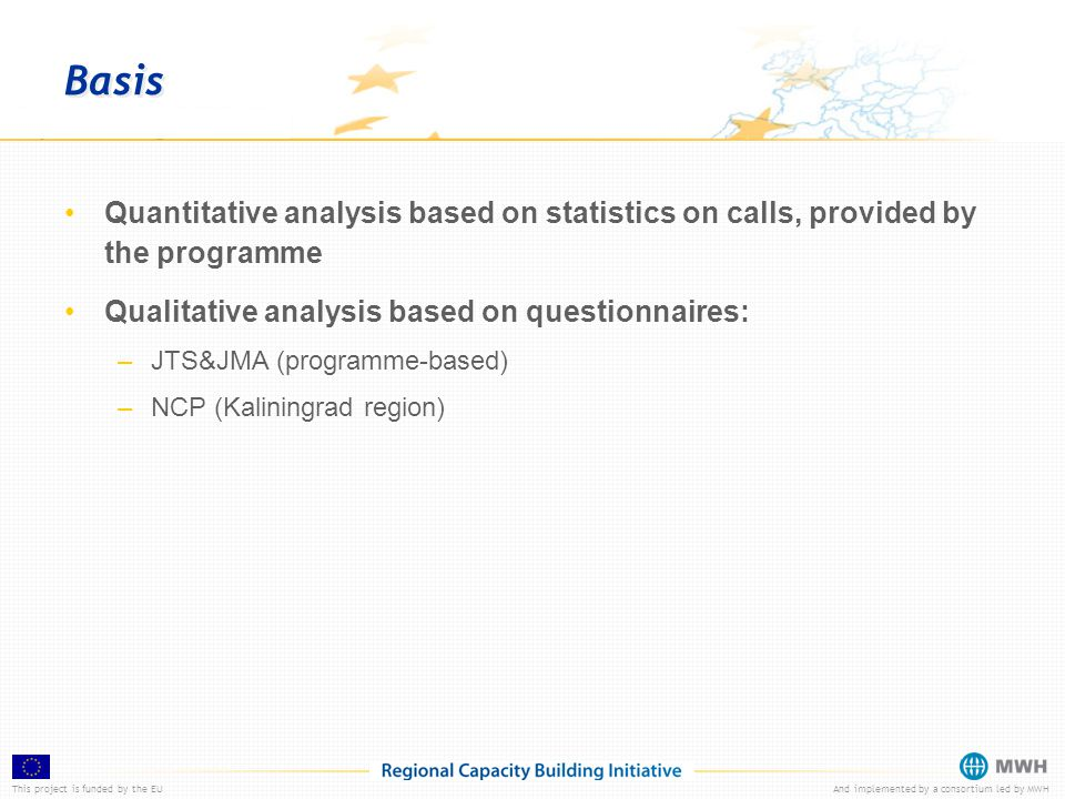 This project is funded by the EUAnd implemented by a consortium led by MWH Basis Quantitative analysis based on statistics on calls, provided by the programme Qualitative analysis based on questionnaires: –JTS&JMA (programme-based) –NCP (Kaliningrad region)