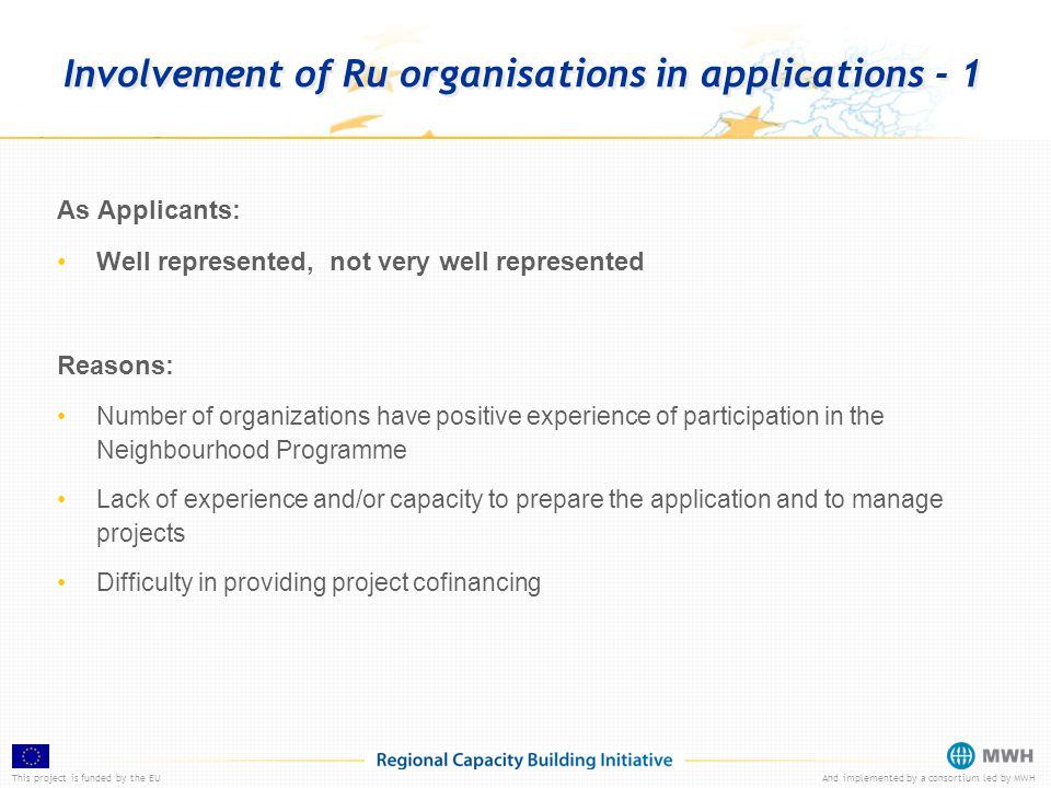 This project is funded by the EUAnd implemented by a consortium led by MWH Involvement of Ru organisations in applications - 1 As Applicants: Well represented, not very well represented Reasons: Number of organizations have positive experience of participation in the Neighbourhood Programme Lack of experience and/or capacity to prepare the application and to manage projects Difficulty in providing project cofinancing
