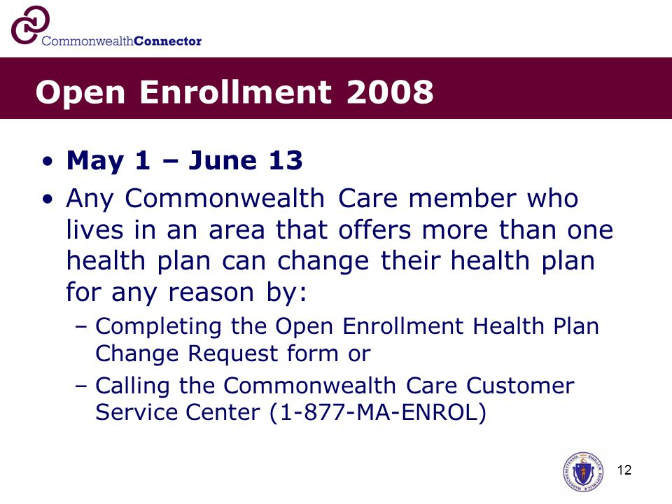 12 Open Enrollment 2008 May 1 – June 13 Any Commonwealth Care member who lives in an area that offers more than one health plan can change their health plan for any reason by: –Completing the Open Enrollment Health Plan Change Request form or –Calling the Commonwealth Care Customer Service Center (1-877-MA-ENROL)