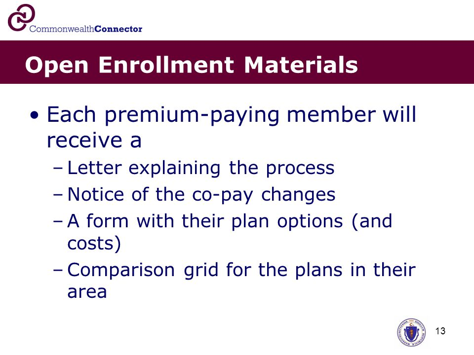 13 Open Enrollment Materials Each premium-paying member will receive a –Letter explaining the process –Notice of the co-pay changes –A form with their plan options (and costs) –Comparison grid for the plans in their area