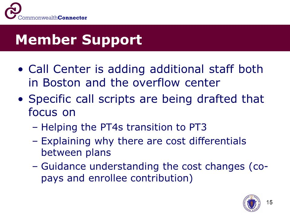 15 Member Support Call Center is adding additional staff both in Boston and the overflow center Specific call scripts are being drafted that focus on –Helping the PT4s transition to PT3 –Explaining why there are cost differentials between plans –Guidance understanding the cost changes (co- pays and enrollee contribution)