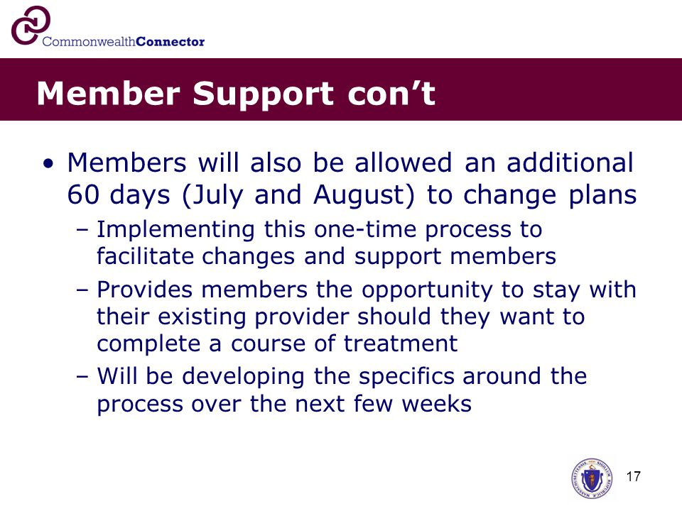 17 Member Support con't Members will also be allowed an additional 60 days (July and August) to change plans –Implementing this one-time process to facilitate changes and support members –Provides members the opportunity to stay with their existing provider should they want to complete a course of treatment –Will be developing the specifics around the process over the next few weeks